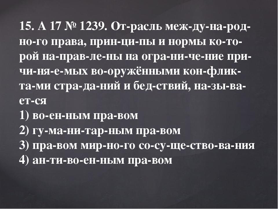 15. A17№1239. Отрасль международного права, принципы и нормы кото...