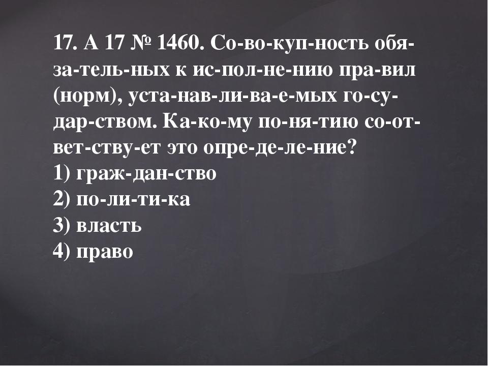 17. A17№1460. Совокупность обязательных к исполнению правил (нор...