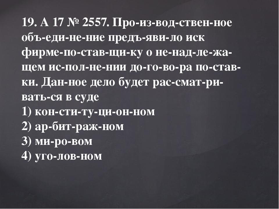 19. A17№2557. Производственное объединение предъявило иск фирме-п...