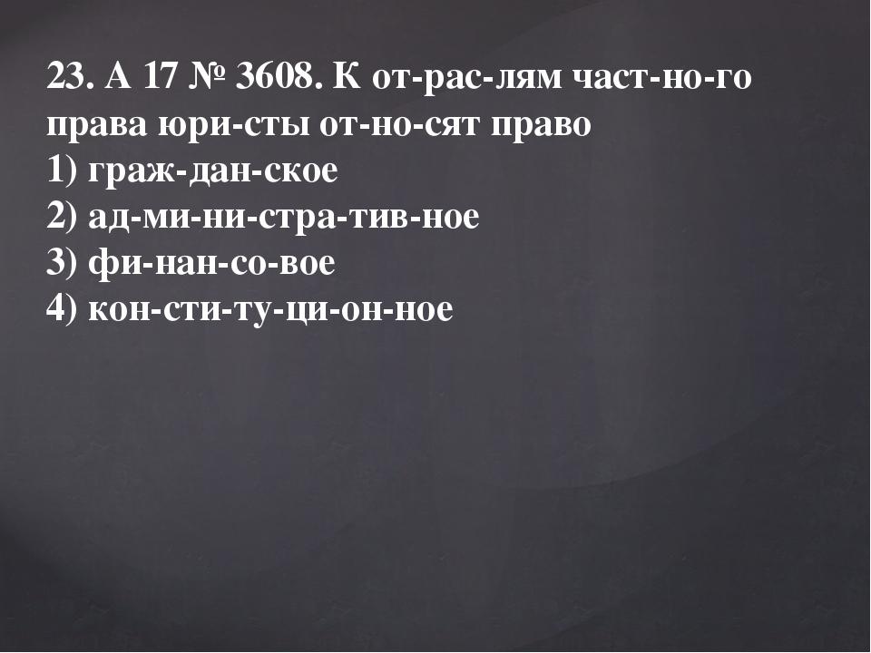 23. A17№3608. К отраслям частного права юристы относят право 1) гра...