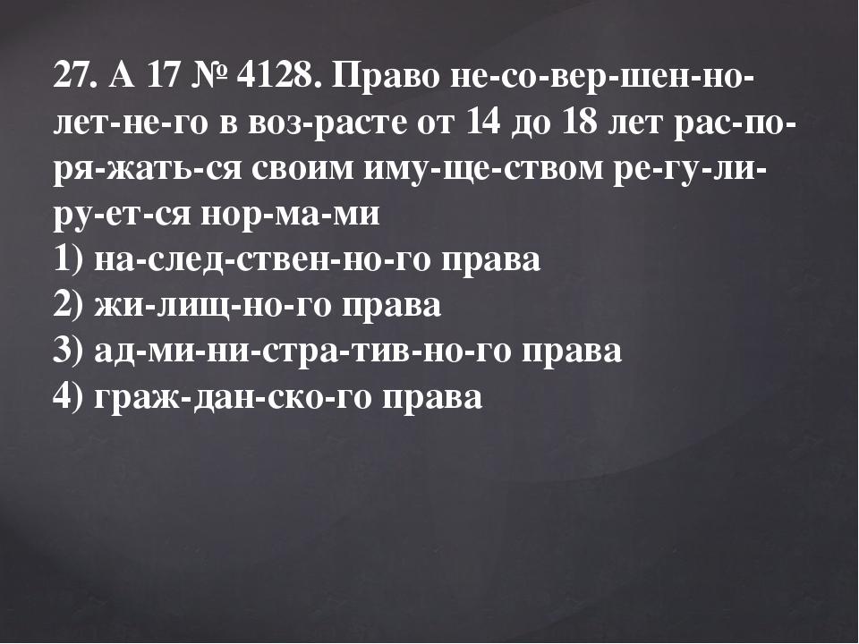 27. A17№4128. Право несовершеннолетнего в возрасте от 14 до 18 лет...