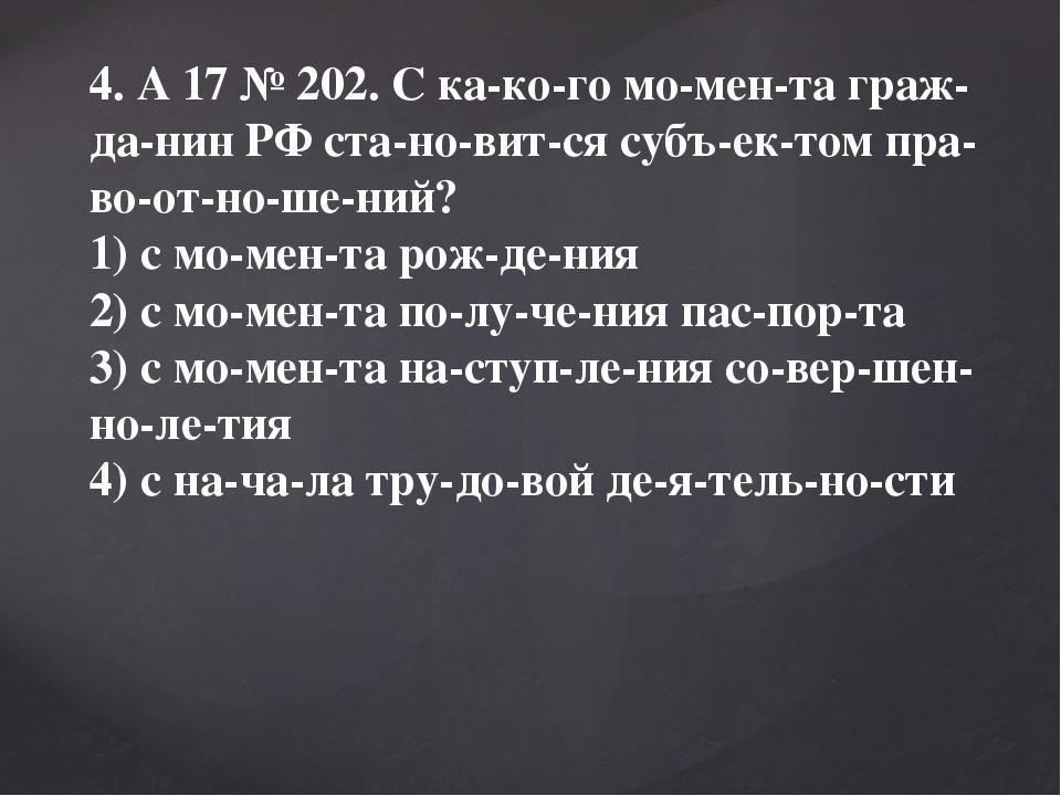4. A17№202. С какого момента гражданин РФ становится субъектом...