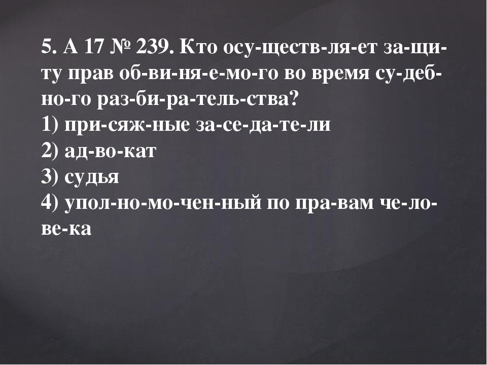 5. A17№239. Кто осуществляет защиту прав обвиняемого во время су...