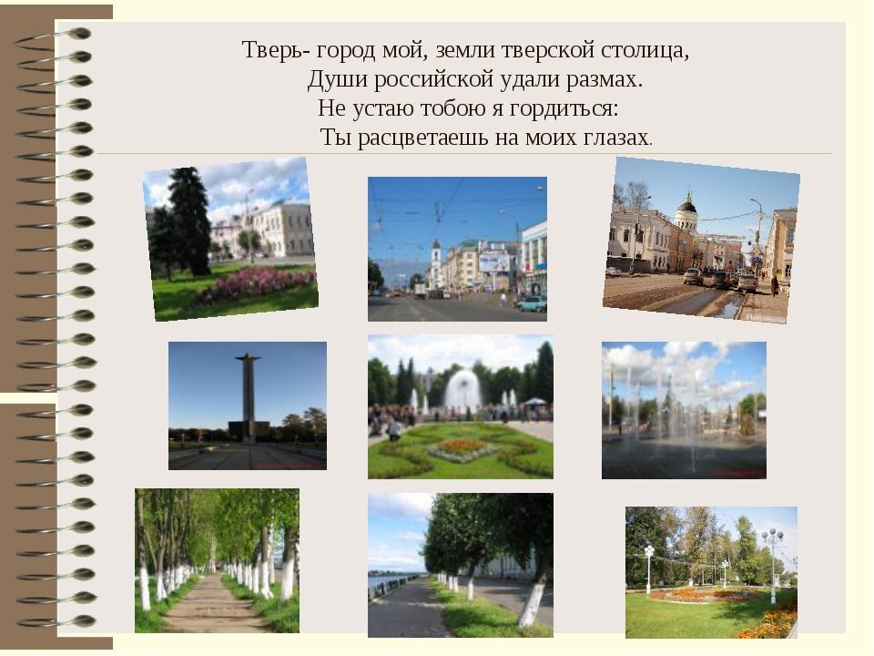 Тверь- город мой, земли тверской столица, Души российской удали размах. Не ус...