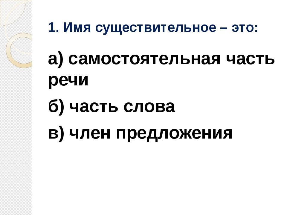 1. Имя существительное – это: а) самостоятельная часть речи б) часть слова в)...