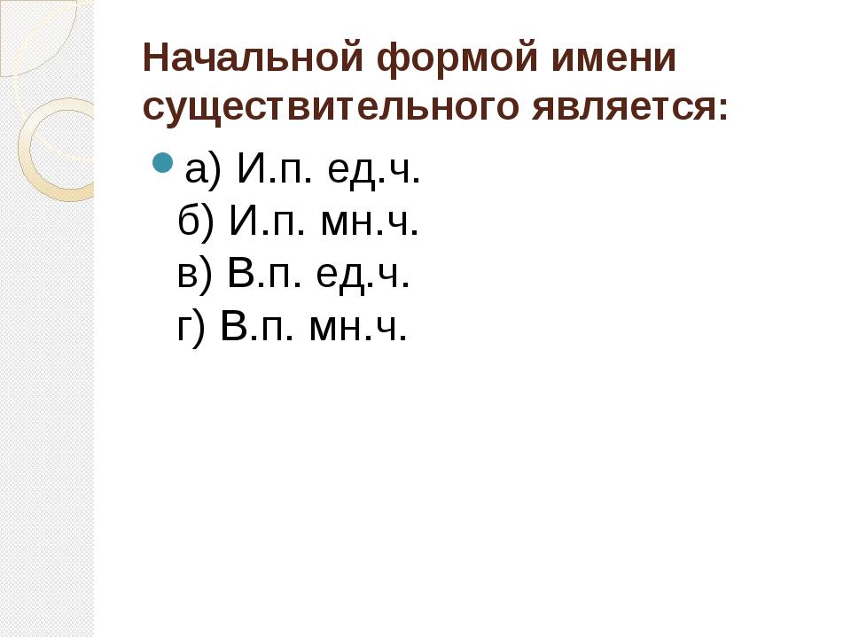Начальной формой имени существительного является: а) И.п. ед.ч. б) И.п. мн.ч....