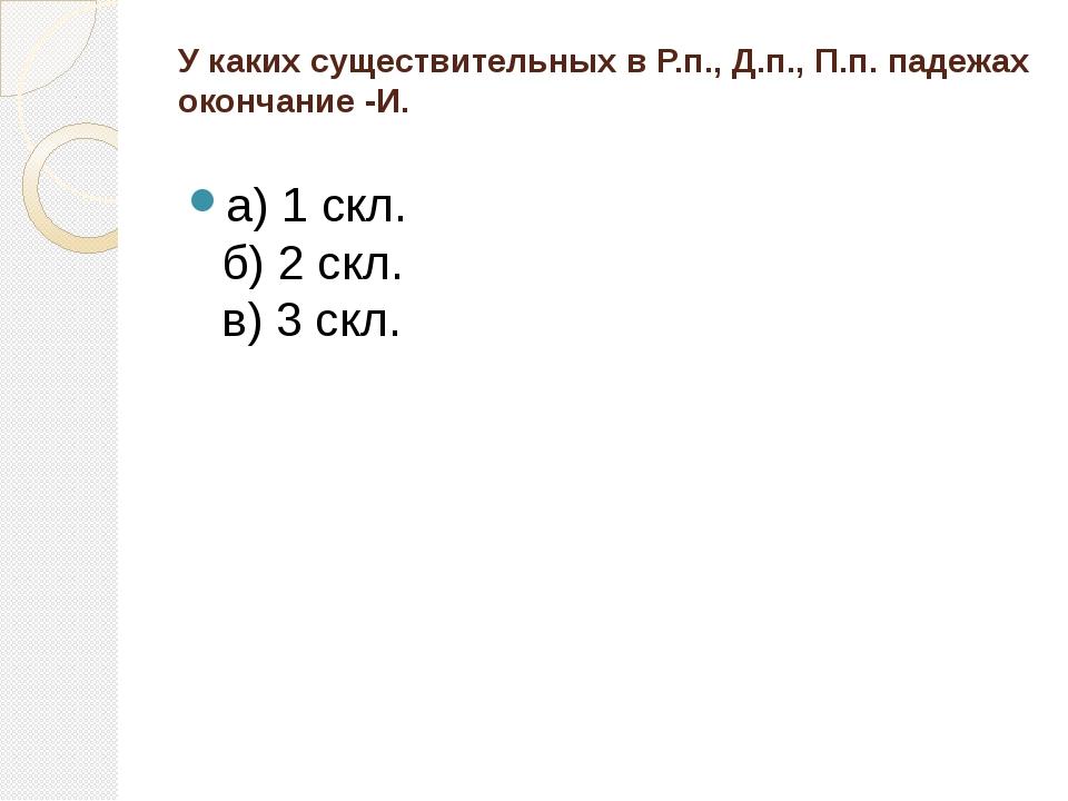 У каких существительных в Р.п., Д.п., П.п. падежах окончание -И. а) 1 скл. б)...