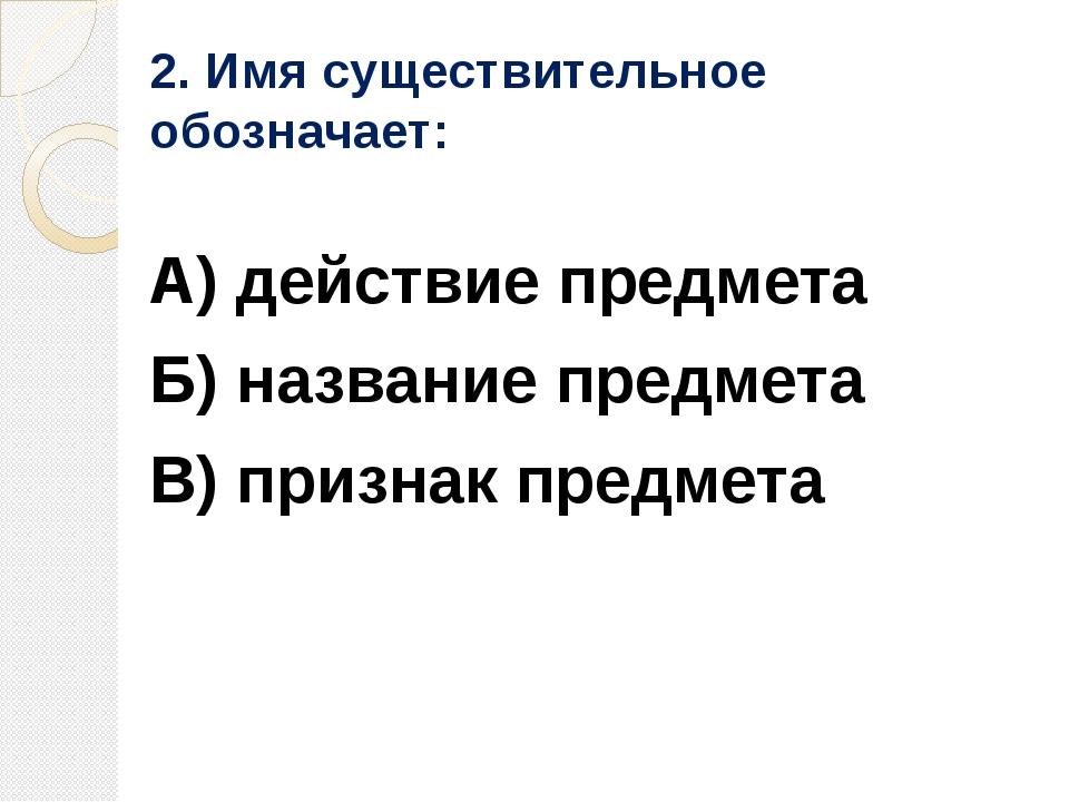 2. Имя существительное обозначает: А) действие предмета Б) название предмета...