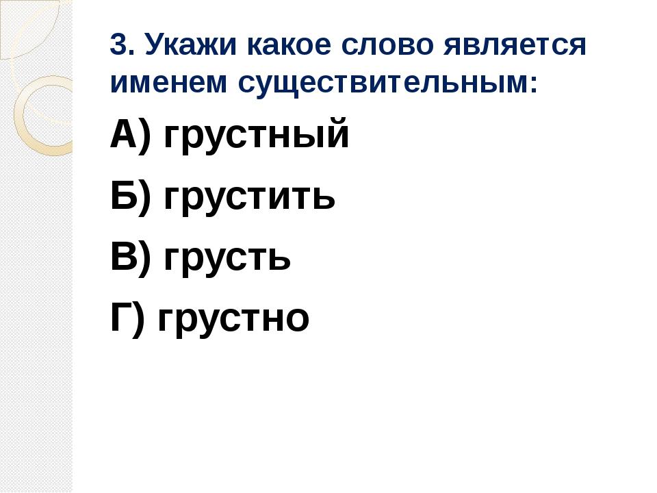 3. Укажи какое слово является именем существительным: А) грустный Б) грустить...