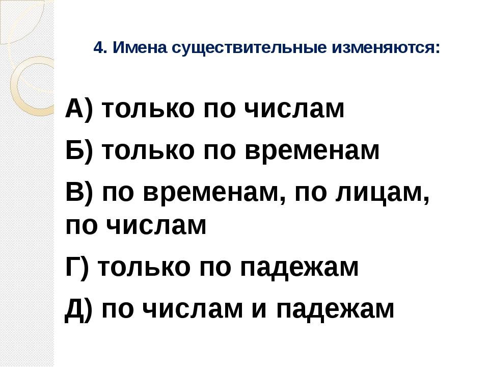 4. Имена существительные изменяются: А) только по числам Б) только по времена...