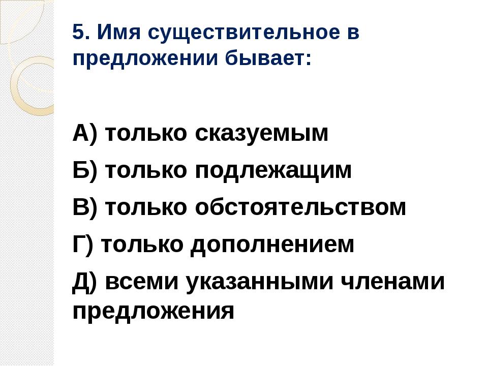 5. Имя существительное в предложении бывает: А) только сказуемым Б) только по...