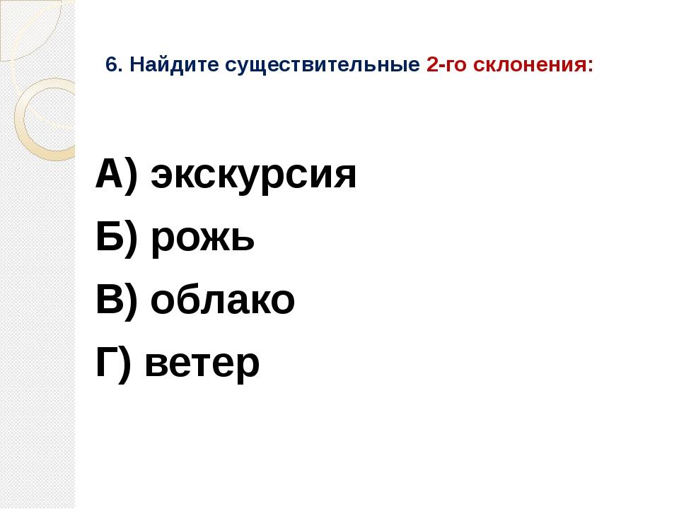 6. Найдите существительные 2-го склонения: А) экскурсия Б) рожь В) облако Г)...