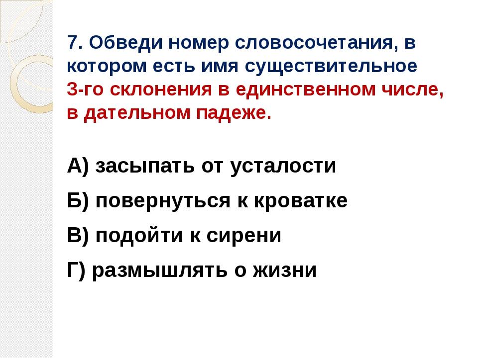 7. Обведи номер словосочетания, в котором есть имя существительное 3-го склон...