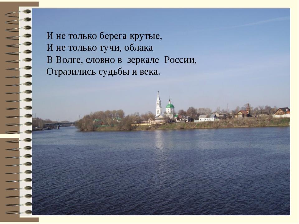 И не только берега крутые, И не только тучи, облака В Волге, словно в зеркале...