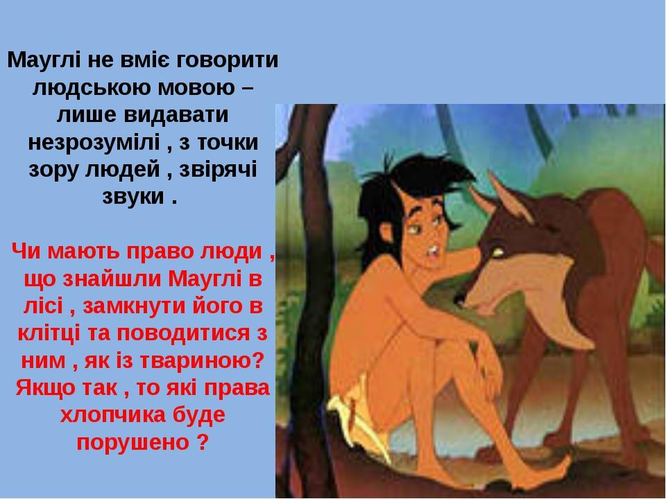 Мауглі не вміє говорити людською мовою – лише видавати незрозумілі , з точки...
