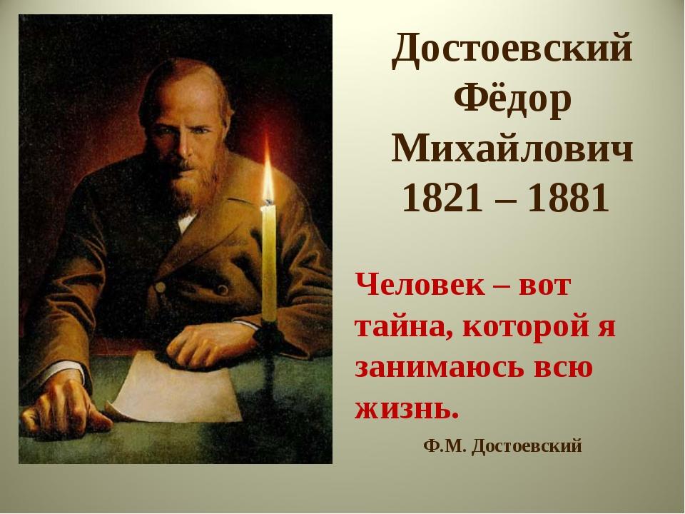 Достоевский Фёдор Михайлович 1821 – 1881 Человек – вот тайна, которой я заним...