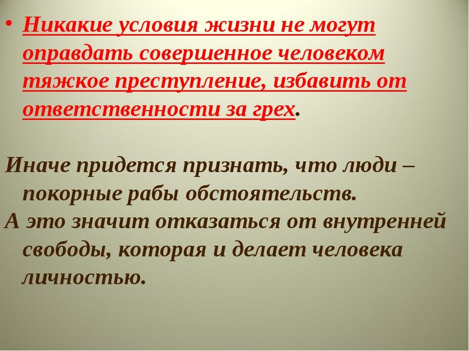 Никакие условия жизни не могут оправдать совершенное человеком тяжкое преступ...