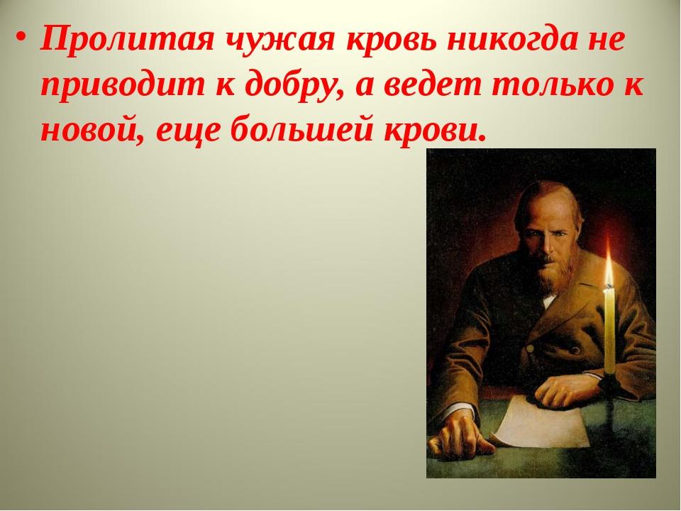 Пролитая чужая кровь никогда не приводит к добру, а ведет только к новой, еще...