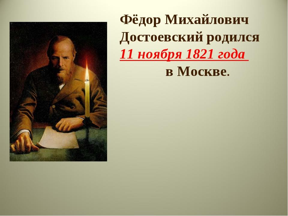 Фёдор Михайлович Достоевский родился 11 ноября 1821 года в Москве.