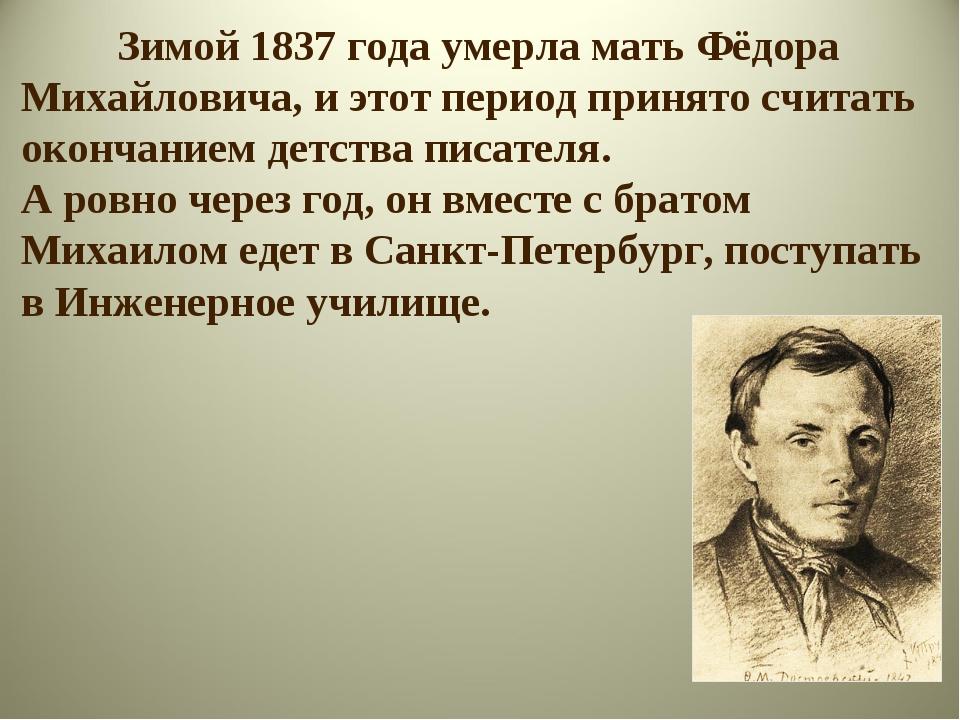 Зимой 1837 года умерла мать Фёдора Михайловича, и этот период принято считат...