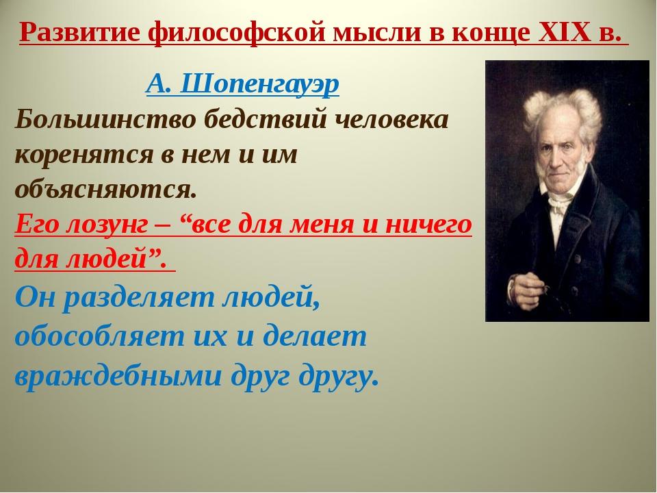 Развитие философской мысли в конце XIX в. А. Шопенгауэр Большинство бедствий...