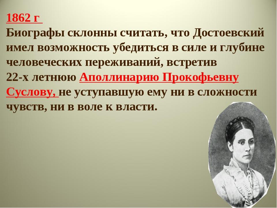 1862 г Биографы склонны считать, что Достоевский имел возможность убедиться в...