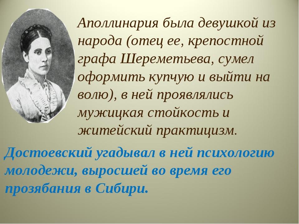 Аполлинария была девушкой из народа (отец ее, крепостной графа Шереметьева, с...