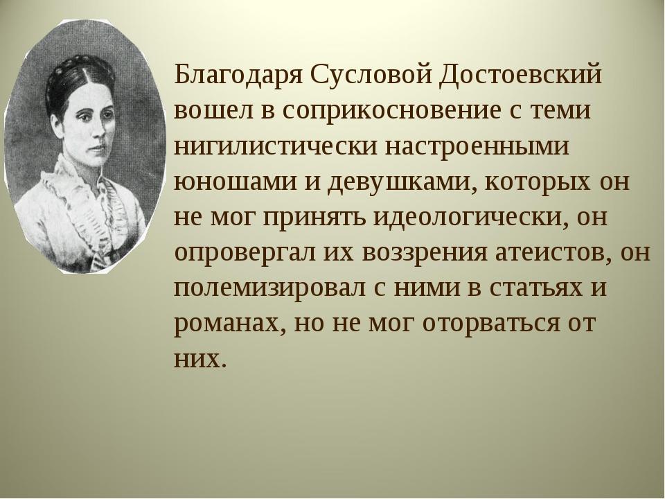 Благодаря Сусловой Достоевский вошел в соприкосновение с теми нигилистически...