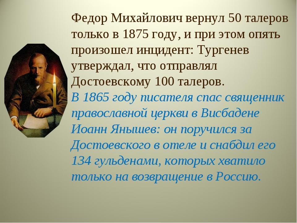 Федор Михайлович вернул 50 талеров только в 1875 году, и при этом опять произ...