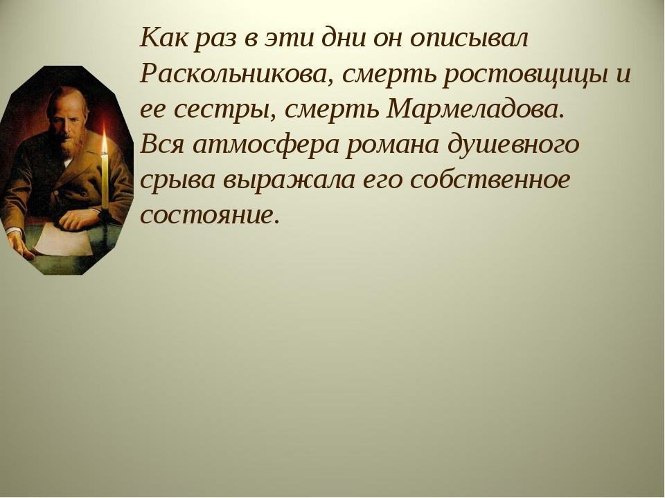 Как раз в эти дни он описывал Раскольникова, смерть ростовщицы и ее сестры, с...