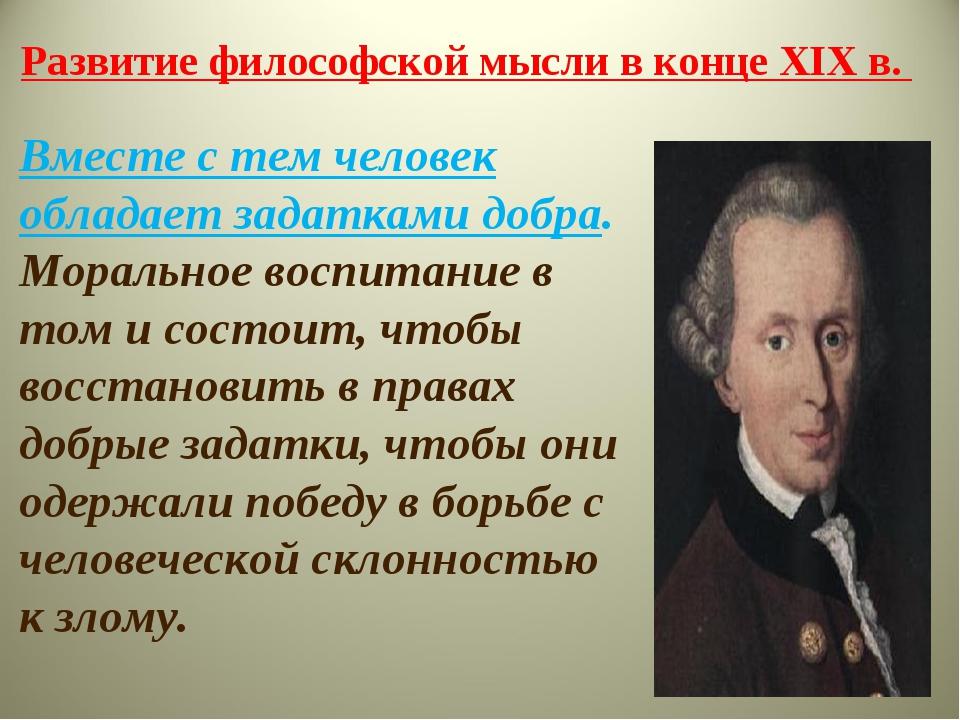 Развитие философской мысли в конце XIX в. Вместе с тем человек обладает задат...