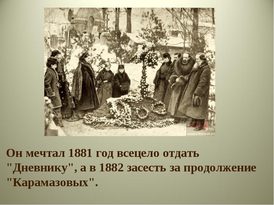 """Он мечтал 1881 год всецело отдать """"Дневнику"""", а в 1882 засесть за продолжение..."""