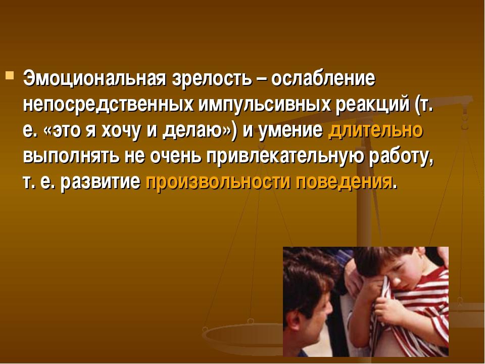 Эмоциональная зрелость – ослабление непосредственных импульсивных реакций (т....