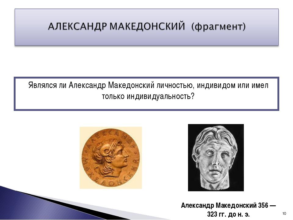 Являлся ли Александр Македонский личностью, индивидом или имел только индивид...