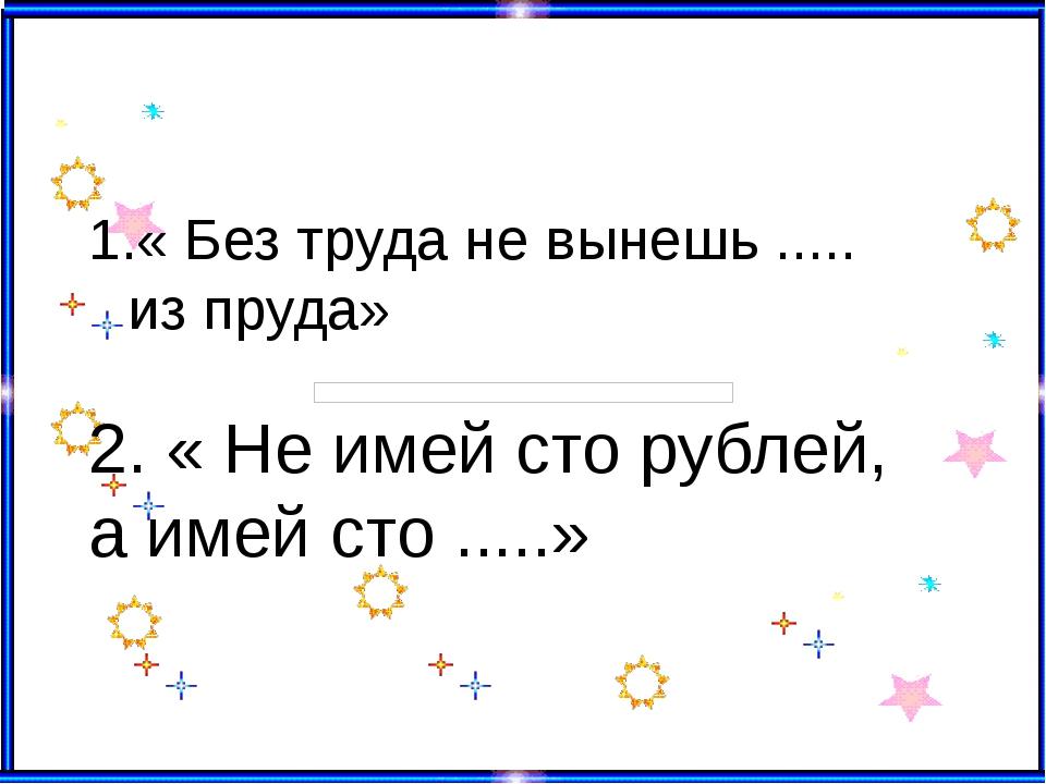 « Без труда не вынешь ..... из пруда» 2. « Не имей сто рублей, а имей сто ......