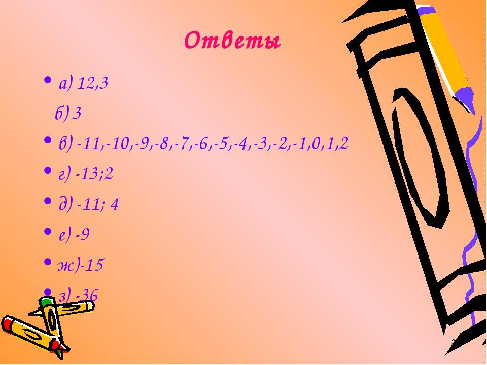 * Ответы а) 12,3 б) 3 в) -11,-10,-9,-8,-7,-6,-5,-4,-3,-2,-1,0,1,2 г) -13;2 д)...
