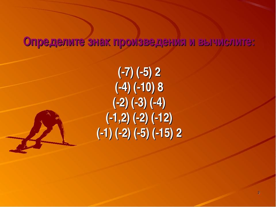 * Определите знак произведения и вычислите: (-7) (-5) 2 (-4) (-10) 8 (-2) (-3...