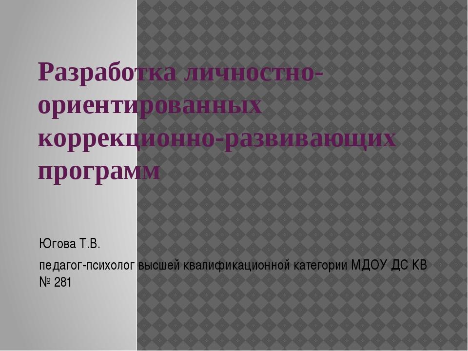 Разработка личностно-ориентированных коррекционно-развивающих программ  Югов...