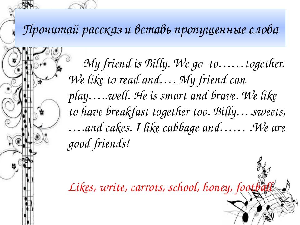 Прочитай рассказ и вставь пропущенные слова My friend is Billy. We go to……tog...