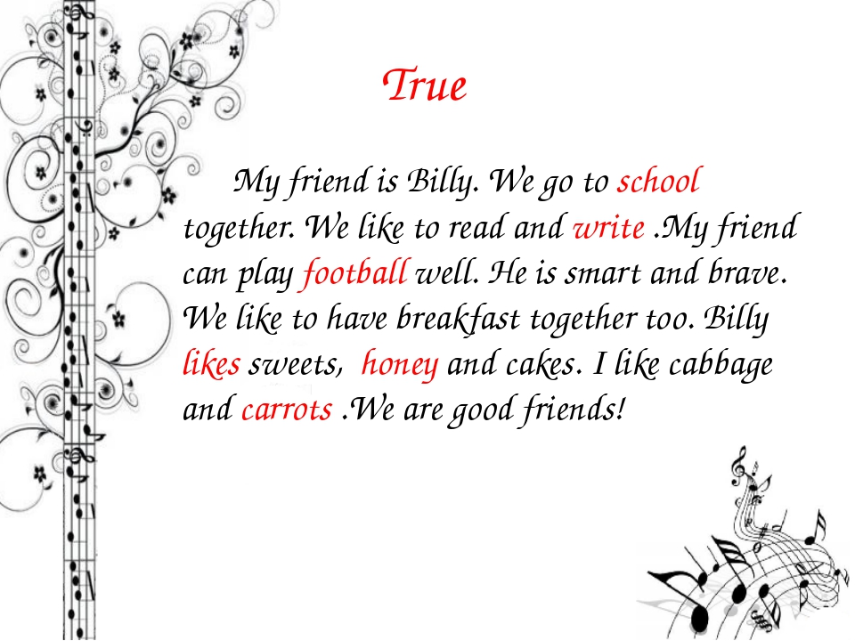 True My friend is Billy. We go to school together. We like to read and write...
