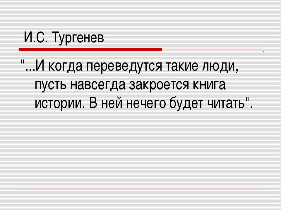 """И.С. Тургенев """"...И когда переведутся такие люди, пусть навсегда закроется к..."""
