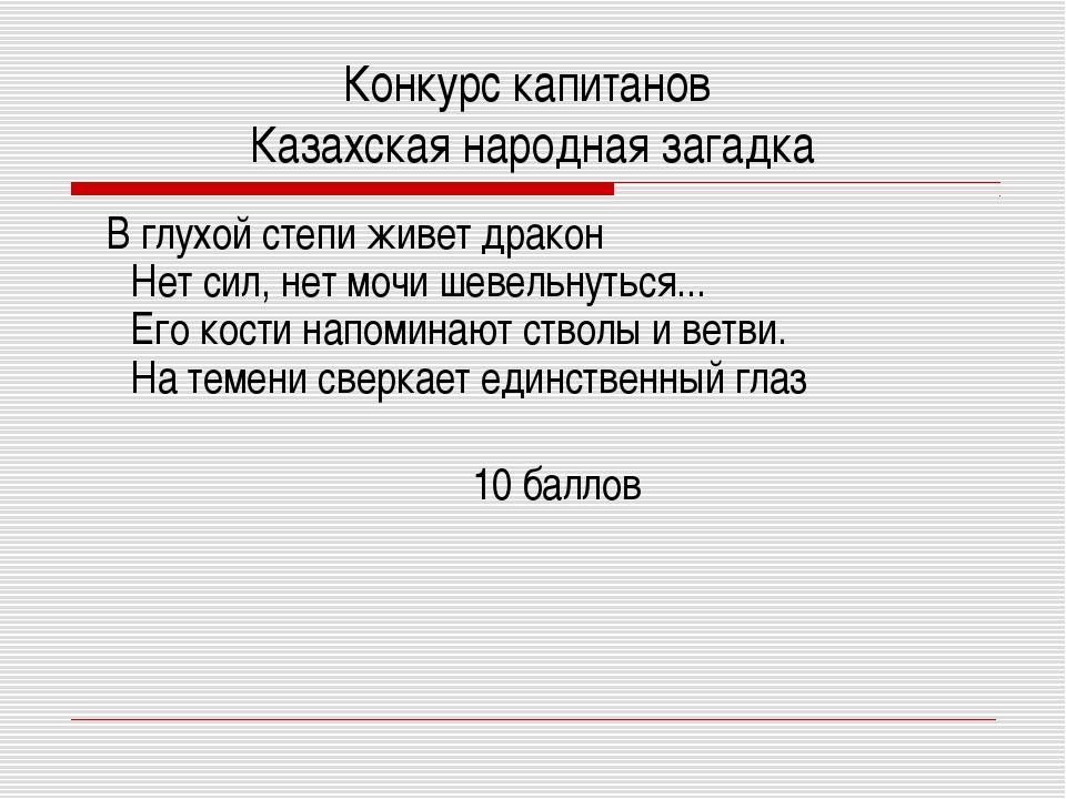Конкурс капитанов Казахская народная загадка В глухой степи живет дракон Нет...