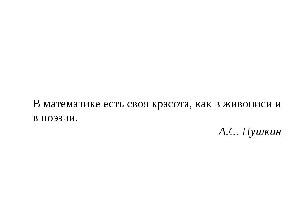 В математике есть своя красота, как в живописи и в поэзии. А.С. Пушкин