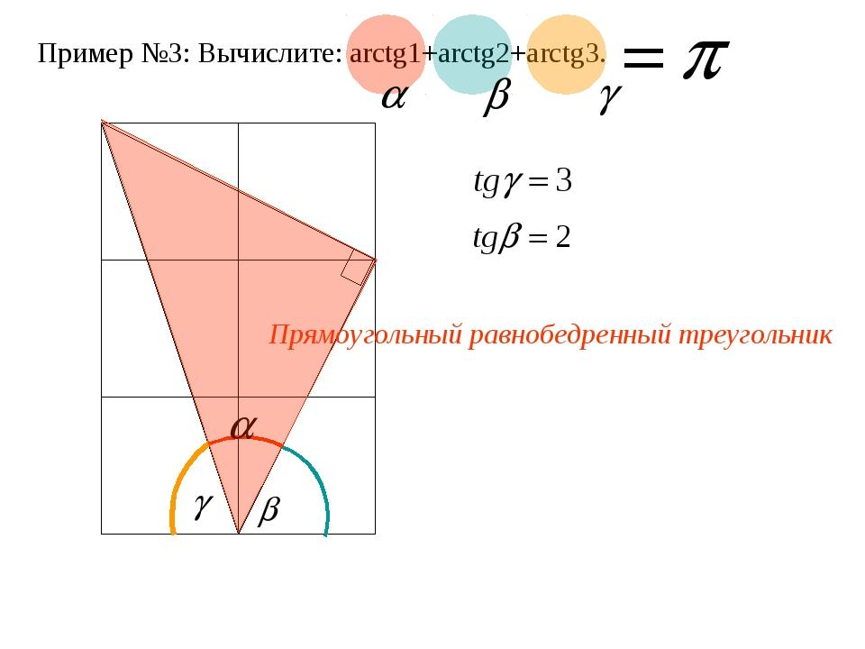 Пример №3: Вычислите: arctg1+arctg2+arctg3. Прямоугольный равнобедренный треу...