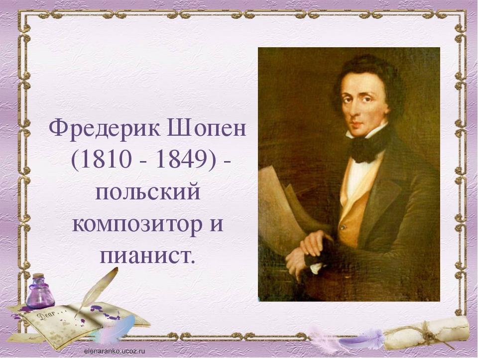 Фредерик Шопен (1810 - 1849) - польский композитор и пианист.