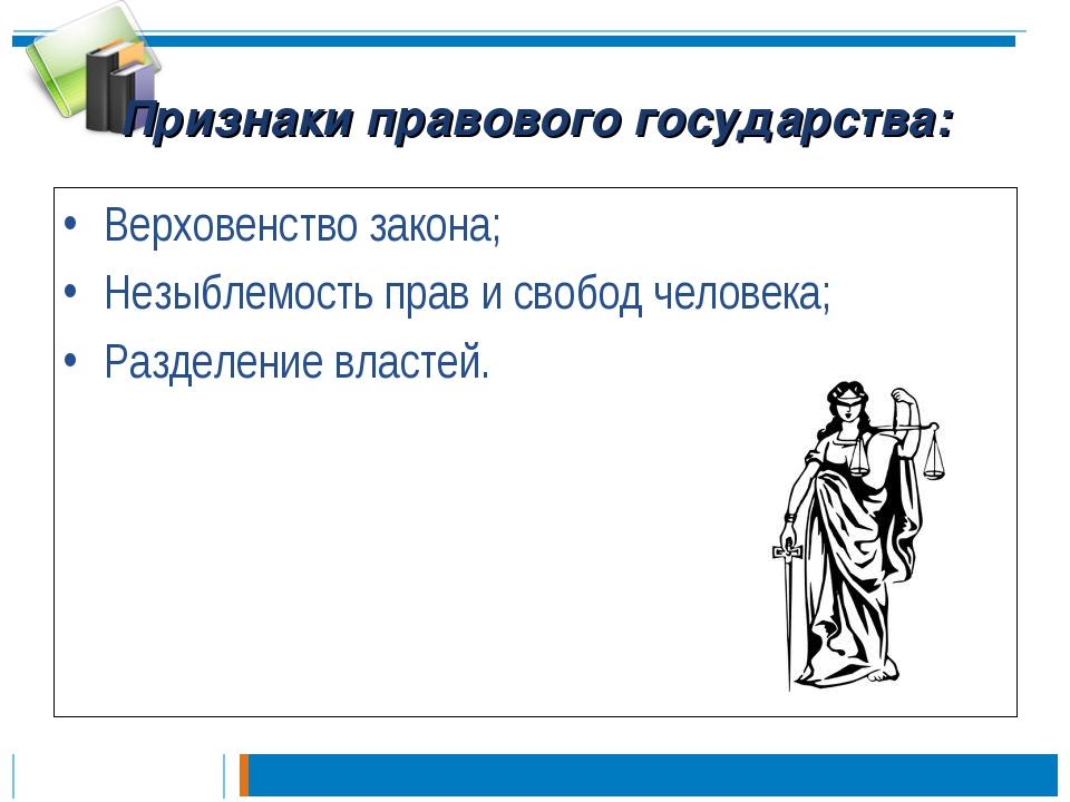 Признаки правового государства: Верховенство закона; Незыблемость прав и своб...