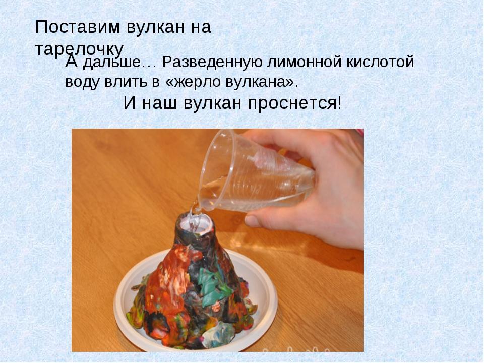 Поставим вулкан на тарелочку А дальше… Разведенную лимонной кислотой воду вли...