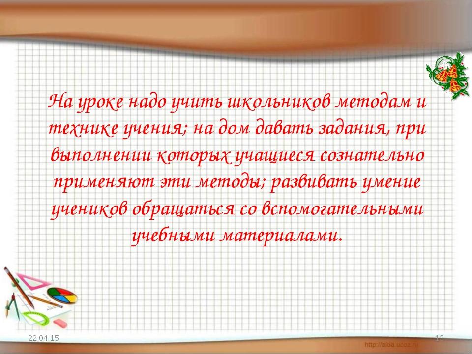 На уроке надо учить школьников методам и технике учения; на дом давать задани...