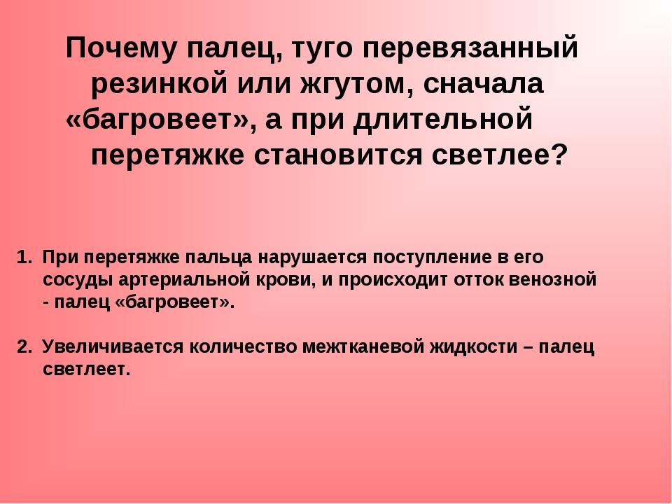 Почему палец, туго перевязанный резинкой или жгутом, сначала «багровеет», а п...