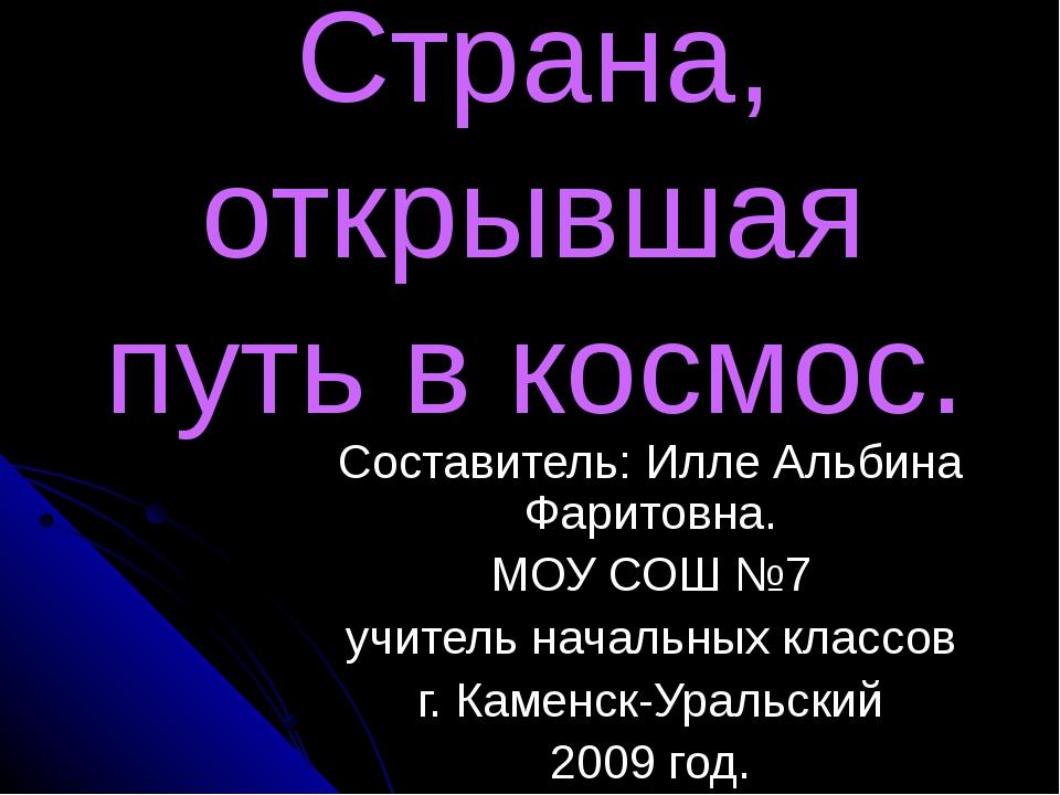 Страна, открывшая путь в космос. Составитель: Илле Альбина Фаритовна. МОУ СОШ...